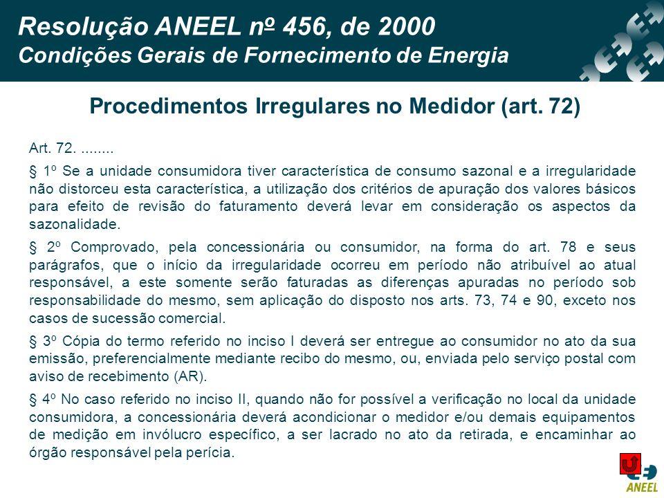 Resolução ANEEL n o 456, de 2000 Condições Gerais de Fornecimento de Energia Procedimentos Irregulares no Medidor (art. 72) Art. 72......... § 1º Se a