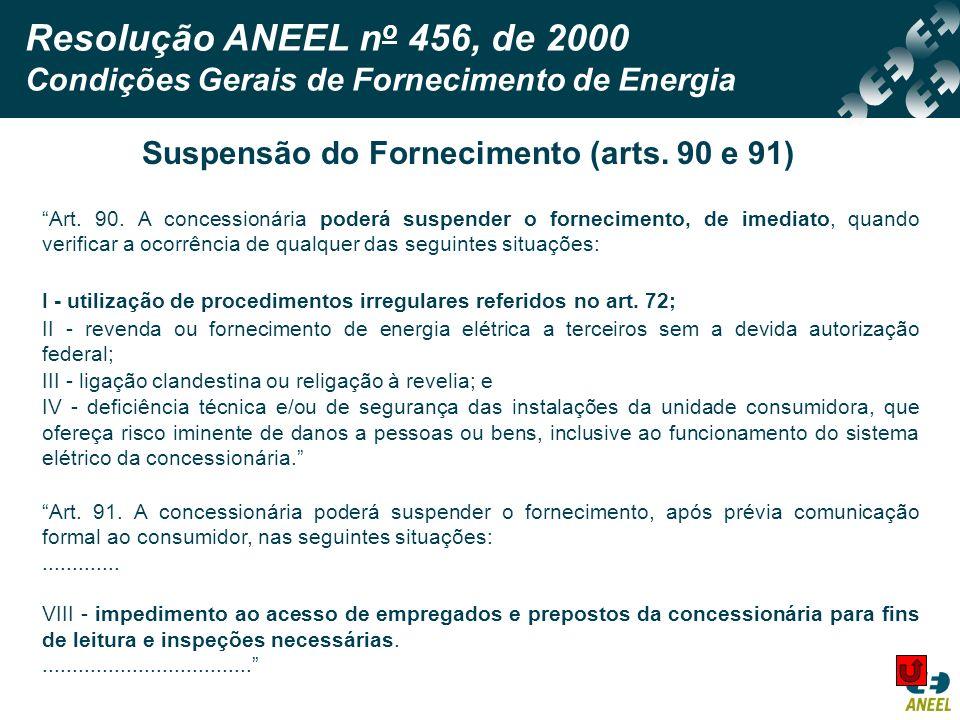 Resolução ANEEL n o 456, de 2000 Condições Gerais de Fornecimento de Energia Art. 90. A concessionária poderá suspender o fornecimento, de imediato, q