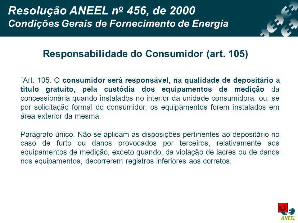 Resolução ANEEL n o 456, de 2000 Condições Gerais de Fornecimento de Energia Art. 105. O consumidor será responsável, na qualidade de depositário a tí