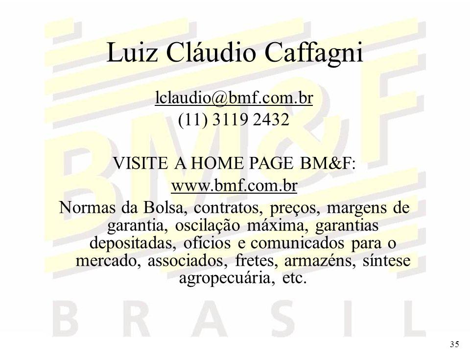 35 Luiz Cláudio Caffagni lclaudio@bmf.com.br (11) 3119 2432 VISITE A HOME PAGE BM&F: www.bmf.com.br Normas da Bolsa, contratos, preços, margens de gar