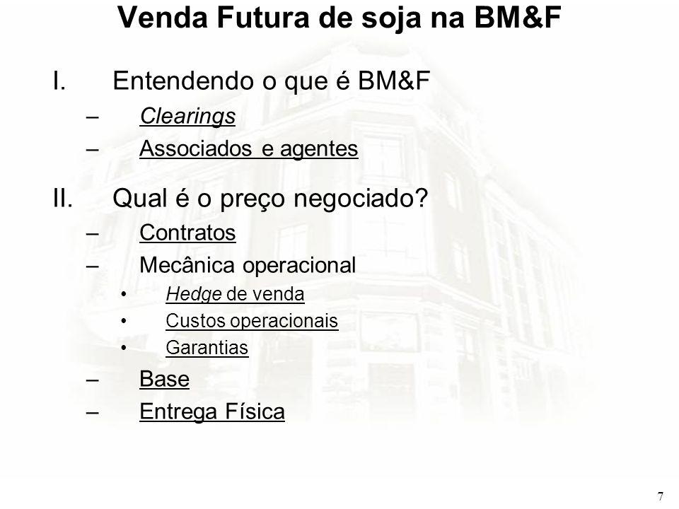 7 Venda Futura de soja na BM&F I.Entendendo o que é BM&F –ClearingsClearings –Associados e agentesAssociados e agentes II.Qual é o preço negociado? –C