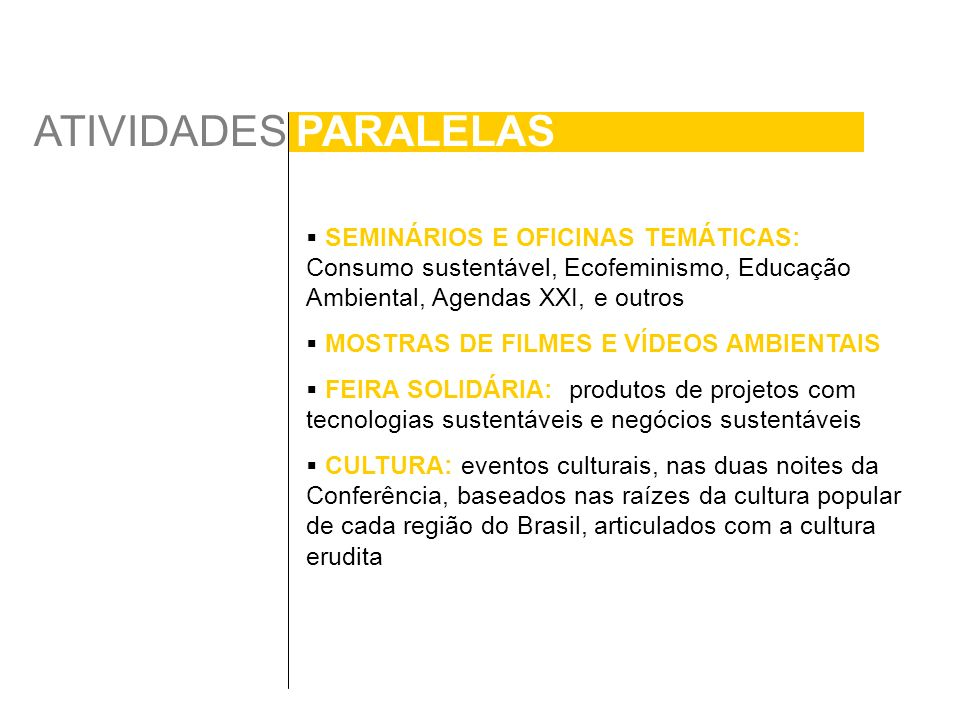 ATIVIDADES PARALELAS SEMINÁRIOS E OFICINAS TEMÁTICAS: Consumo sustentável, Ecofeminismo, Educação Ambiental, Agendas XXI, e outros MOSTRAS DE FILMES E VÍDEOS AMBIENTAIS FEIRA SOLIDÁRIA: produtos de projetos com tecnologias sustentáveis e negócios sustentáveis CULTURA: eventos culturais, nas duas noites da Conferência, baseados nas raízes da cultura popular de cada região do Brasil, articulados com a cultura erudita