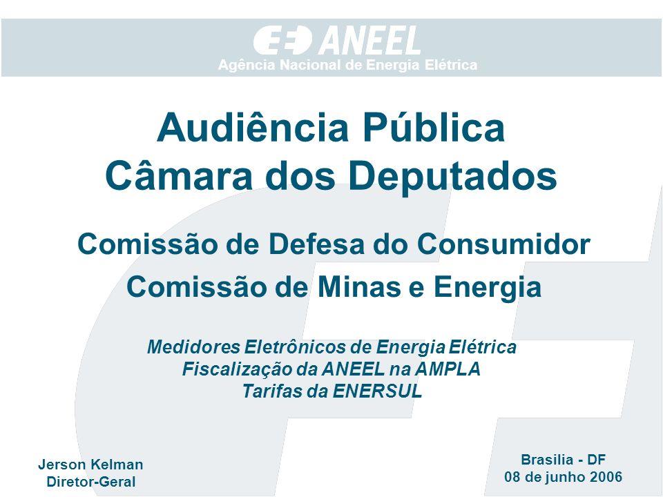 Agência Nacional de Energia Elétrica Comissão de Defesa do Consumidor Comissão de Minas e Energia Audiência Pública Câmara dos Deputados Jerson Kelman Diretor-Geral Brasilia - DF 08 de junho 2006 Medidores Eletrônicos de Energia Elétrica Fiscalização da ANEEL na AMPLA Tarifas da ENERSUL