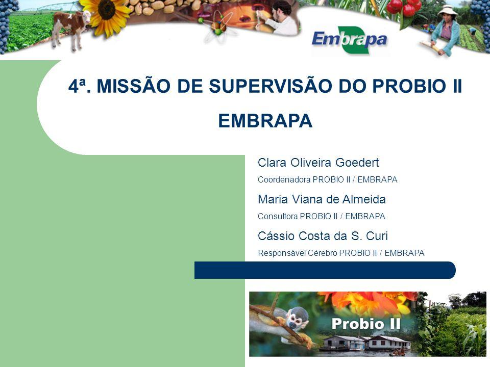 4ª. MISSÃO DE SUPERVISÃO DO PROBIO II EMBRAPA Clara Oliveira Goedert Coordenadora PROBIO II / EMBRAPA Maria Viana de Almeida Consultora PROBIO II / EM