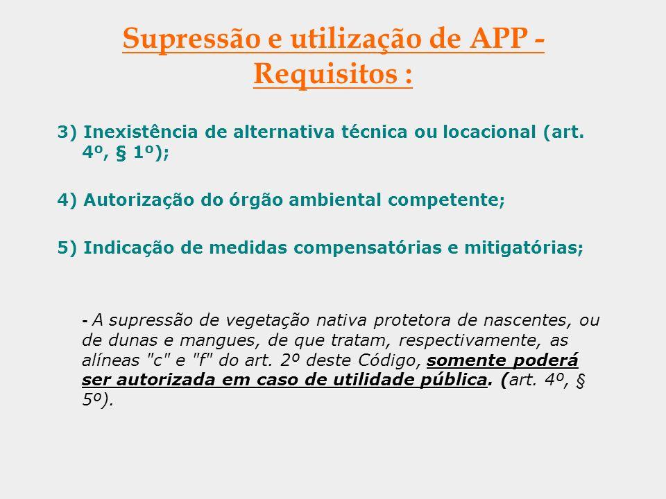 Supressão e utilização de APP - Requisitos : 3) Inexistência de alternativa técnica ou locacional (art. 4º, § 1º); 4) Autorização do órgão ambiental c