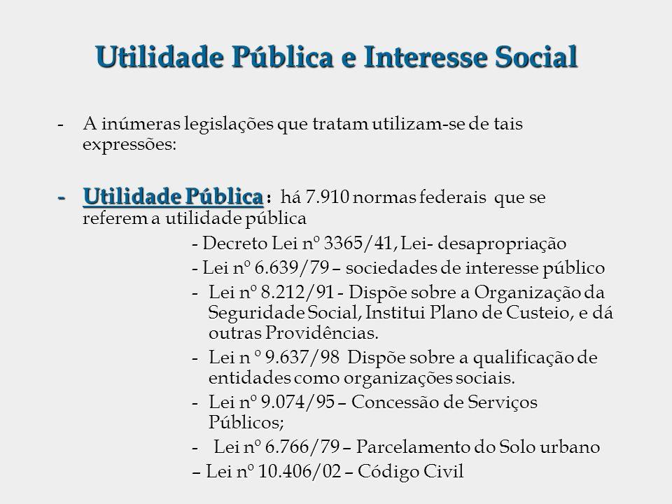 Utilidade Pública e Interesse Social -A inúmeras legislações que tratam utilizam-se de tais expressões: - Utilidade Pública : há 7.910 normas federais