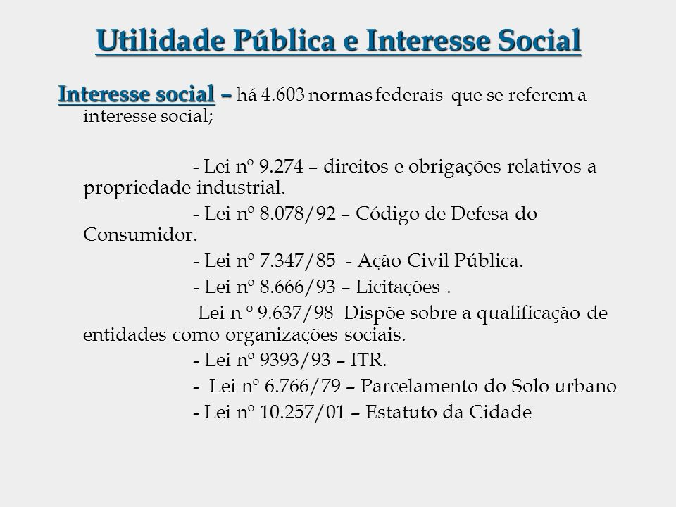 Utilidade Pública e Interesse Social Interesse social – há 4.603 normas federais que se referem a interesse social; - Lei nº 9.274 – direitos e obriga