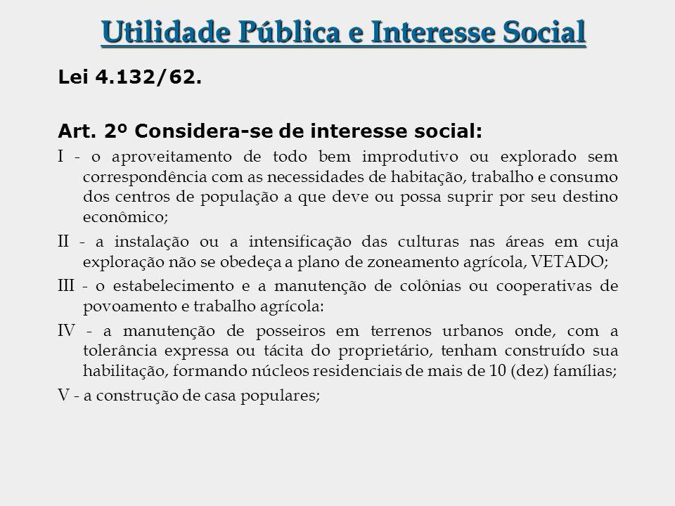 Utilidade Pública e Interesse Social Lei 4.132/62. Art. 2º Considera-se de interesse social: I - o aproveitamento de todo bem improdutivo ou explorado