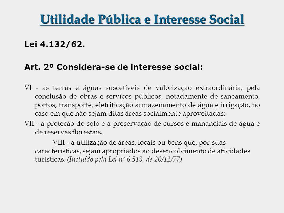 Utilidade Pública e Interesse Social Lei 4.132/62. Art. 2º Considera-se de interesse social: VI - as terras e águas suscetíveis de valorização extraor