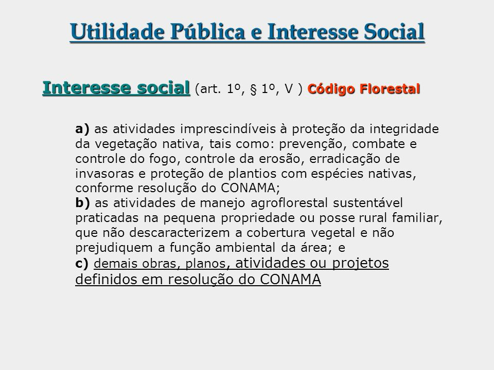 Utilidade Pública e Interesse Social Interesse social Código Florestal Interesse social (art. 1º, § 1º, V ) Código Florestal a) as atividades impresci