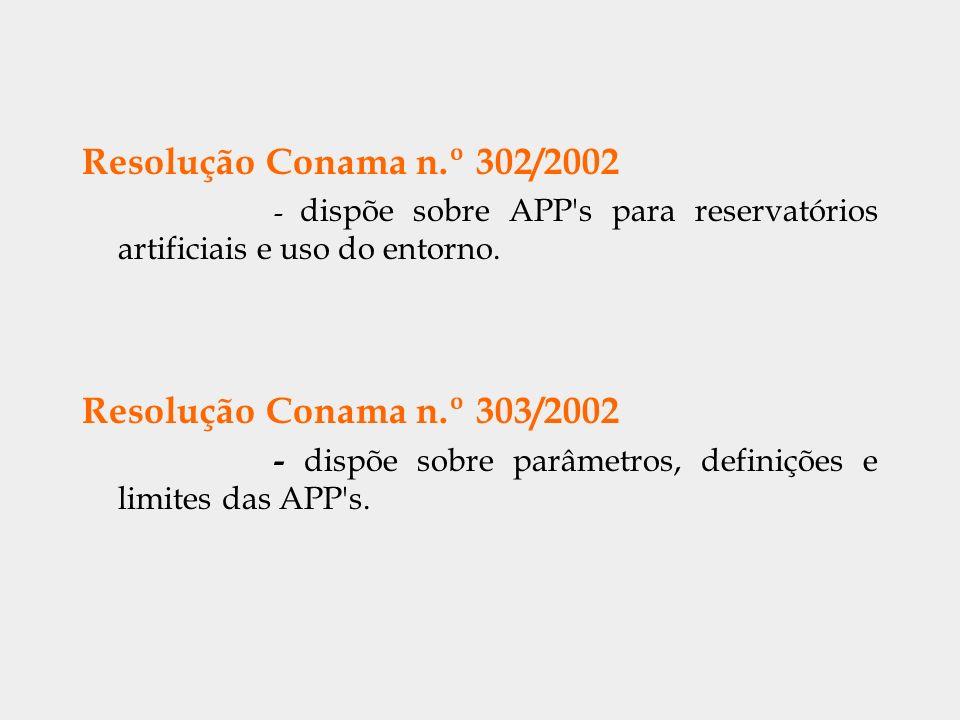 Resolução Conama n.º 302/2002 - dispõe sobre APP's para reservatórios artificiais e uso do entorno. Resolução Conama n.º 303/2002 - dispõe sobre parâm