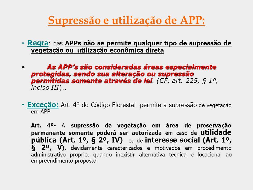 Supressão e utilização de APP: APPs não se permite qualquer tipo de supressão de vegetação ou utilização econômica direta - Regra : nas APPs não se pe