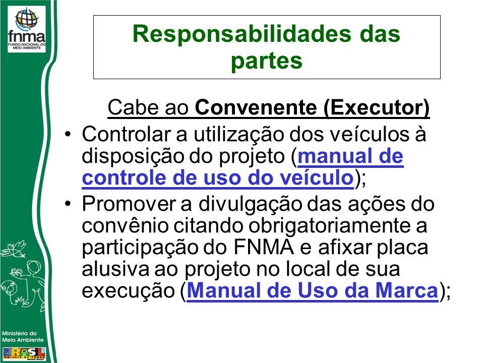 Responsabilidades das partes Cabe ao Convenente (Executor) Controlar a utilização dos veículos à disposição do projeto (manual de controle de uso do v