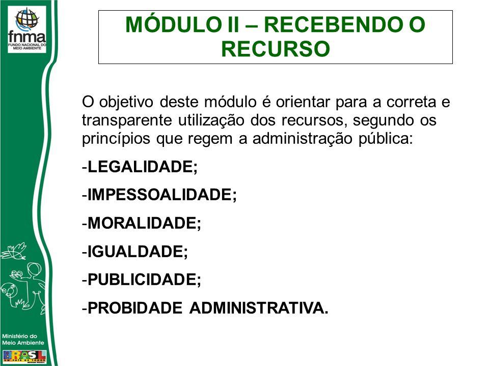 MÓDULO II – RECEBENDO O RECURSO O objetivo deste módulo é orientar para a correta e transparente utilização dos recursos, segundo os princípios que re