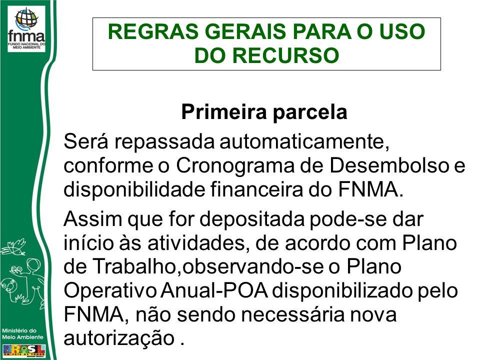 REGRAS GERAIS PARA O USO DO RECURSO Primeira parcela Será repassada automaticamente, conforme o Cronograma de Desembolso e disponibilidade financeira do FNMA.
