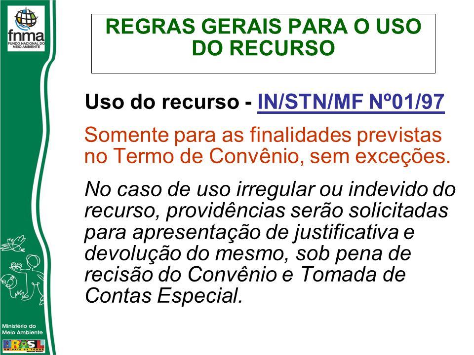 REGRAS GERAIS PARA O USO DO RECURSO Uso do recurso - IN/STN/MF Nº01/97 Somente para as finalidades previstas no Termo de Convênio, sem exceções. No ca