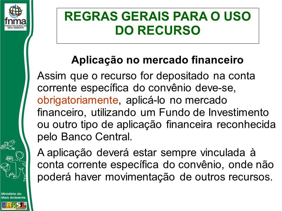 Aplicação no mercado financeiro Assim que o recurso for depositado na conta corrente específica do convênio deve-se, obrigatoriamente, aplicá-lo no mercado financeiro, utilizando um Fundo de Investimento ou outro tipo de aplicação financeira reconhecida pelo Banco Central.