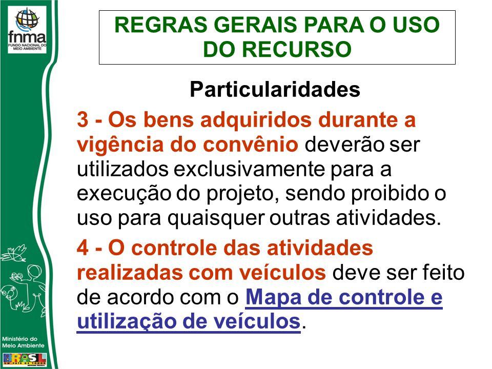 REGRAS GERAIS PARA O USO DO RECURSO Particularidades 3 - Os bens adquiridos durante a vigência do convênio deverão ser utilizados exclusivamente para a execução do projeto, sendo proibido o uso para quaisquer outras atividades.