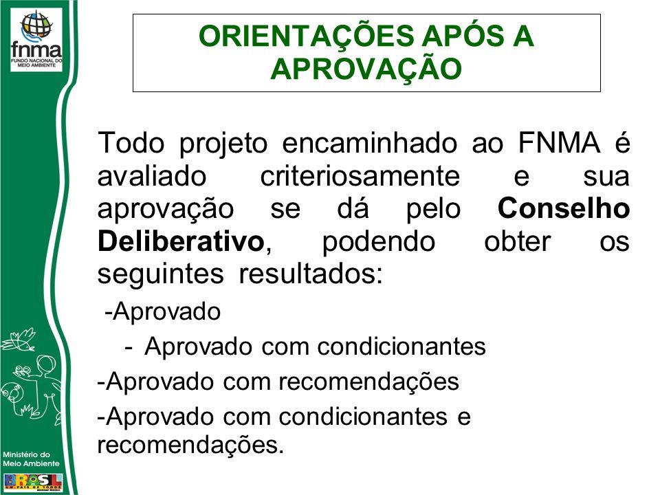 ORIENTAÇÕES APÓS A APROVAÇÃO Todo projeto encaminhado ao FNMA é avaliado criteriosamente e sua aprovação se dá pelo Conselho Deliberativo, podendo obter os seguintes resultados: -Aprovado -Aprovado com condicionantes -Aprovado com recomendações -Aprovado com condicionantes e recomendações.