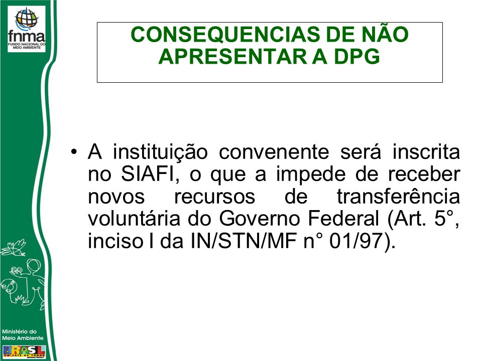 CONSEQUENCIAS DE NÃO APRESENTAR A DPG A instituição convenente será inscrita no SIAFI, o que a impede de receber novos recursos de transferência voluntária do Governo Federal (Art.
