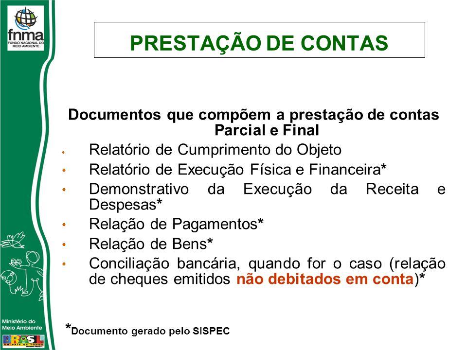 PRESTAÇÃO DE CONTAS Documentos que compõem a prestação de contas Parcial e Final Relatório de Cumprimento do Objeto Relatório de Execução Física e Financeira* Demonstrativo da Execução da Receita e Despesas* Relação de Pagamentos* Relação de Bens* Conciliação bancária, quando for o caso (relação de cheques emitidos não debitados em conta)* * Documento gerado pelo SISPEC