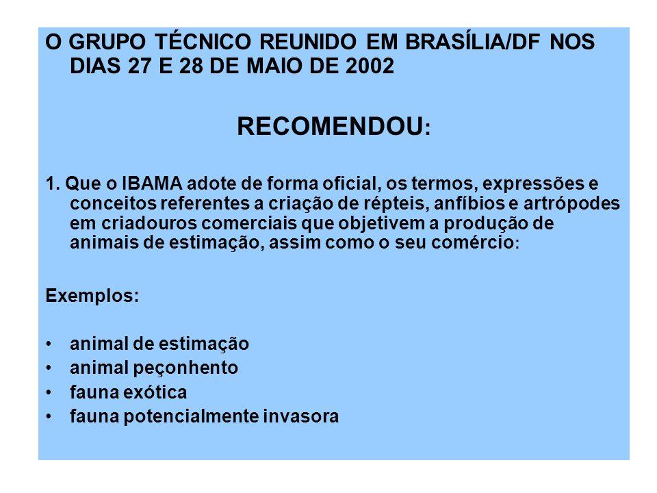 O GRUPO TÉCNICO REUNIDO EM BRASÍLIA/DF NOS DIAS 27 E 28 DE MAIO DE 2002 RECOMENDOU : 1. Que o IBAMA adote de forma oficial, os termos, expressões e co