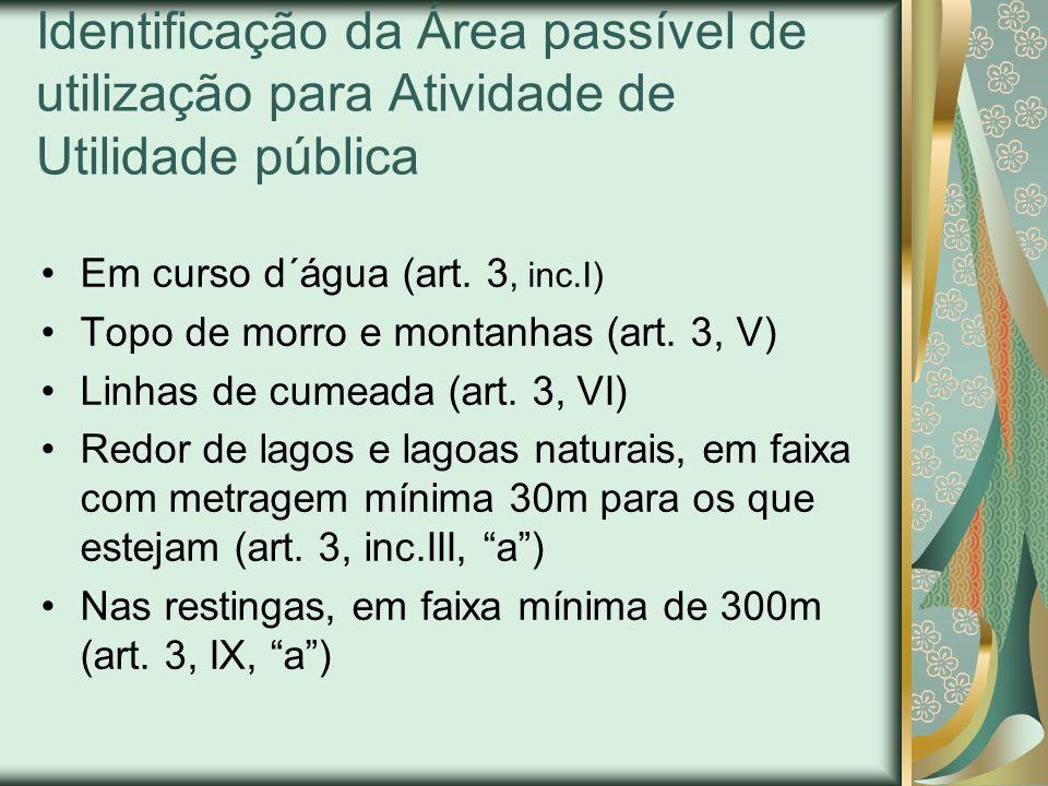 Identificação da Área passível de utilização para Atividade de Utilidade pública Em curso d´água (art. 3, inc.I) Topo de morro e montanhas (art. 3, V)