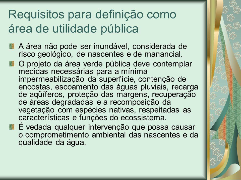 Requisitos para definição como área de utilidade pública A área não pode ser inundável, considerada de risco geológico, de nascentes e de manancial. O