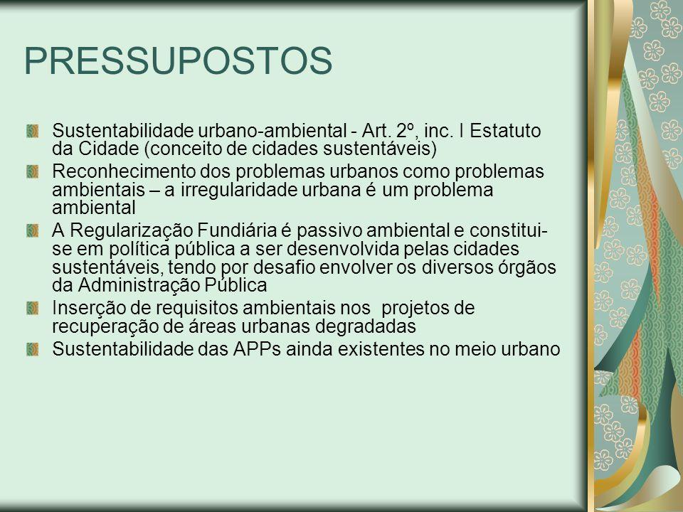 PRESSUPOSTOS Sustentabilidade urbano-ambiental - Art. 2º, inc. I Estatuto da Cidade (conceito de cidades sustentáveis) Reconhecimento dos problemas ur