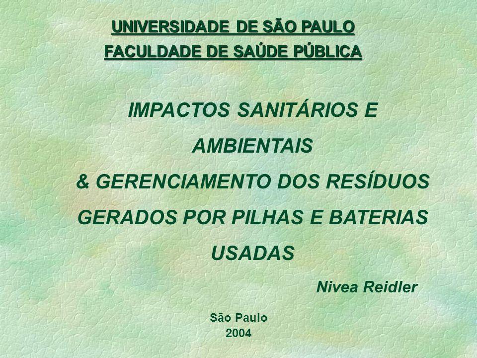UNIVERSIDADE DE SÃO PAULO FACULDADE DE SAÚDE PÚBLICA IMPACTOS SANITÁRIOS E AMBIENTAIS & GERENCIAMENTO DOS RESÍDUOS GERADOS POR PILHAS E BATERIAS USADAS São Paulo 2004 Nivea Reidler
