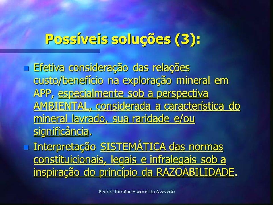 Pedro Ubiratan Escorel de Azevedo Possíveis soluções (3): n Efetiva consideração das relações custo/benefício na exploração mineral em APP, especialme