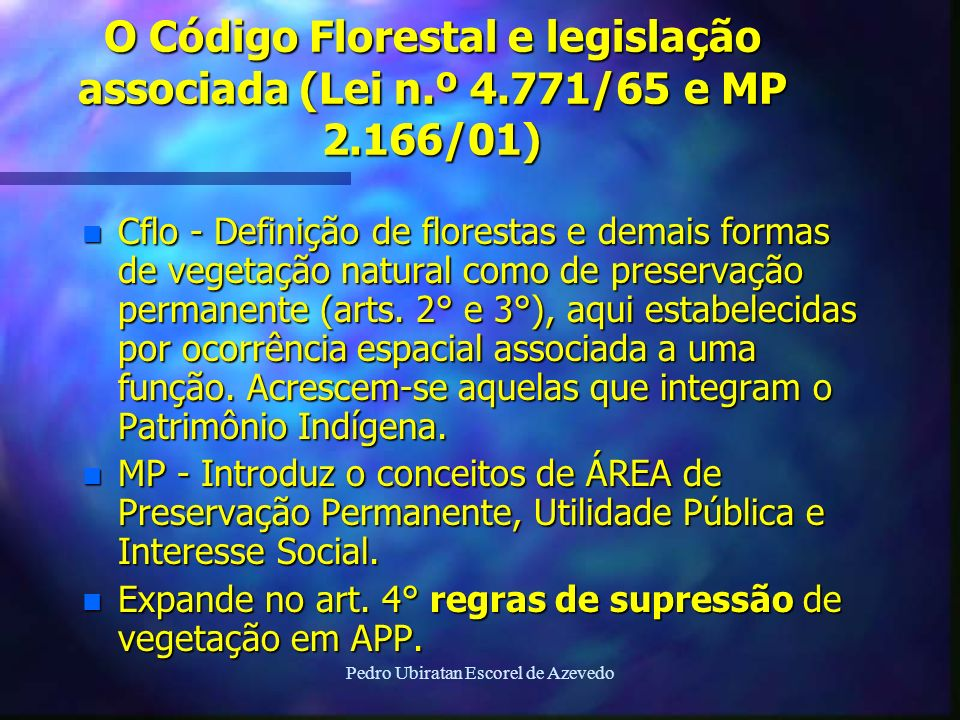 Pedro Ubiratan Escorel de Azevedo O Código Florestal e legislação associada (Lei n.º 4.771/65 e MP 2.166/01) n Cflo - Definição de florestas e demais