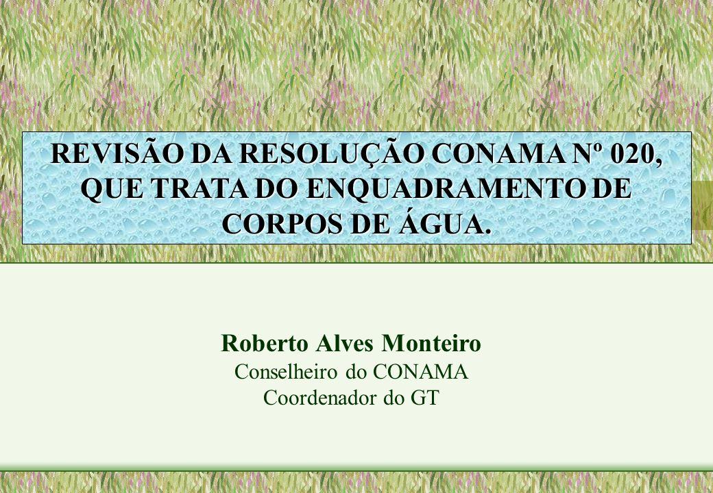 REVISÃO DA RESOLUÇÃO CONAMA Nº 020, QUE TRATA DO ENQUADRAMENTO DE CORPOS DE ÁGUA. Roberto Alves Monteiro Conselheiro do CONAMA Coordenador do GT