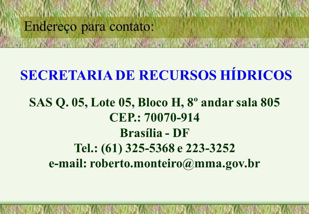 SECRETARIA DE RECURSOS HÍDRICOS SAS Q. 05, Lote 05, Bloco H, 8º andar sala 805 CEP.: 70070-914 Brasília - DF Tel.: (61) 325-5368 e 223-3252 e-mail: ro