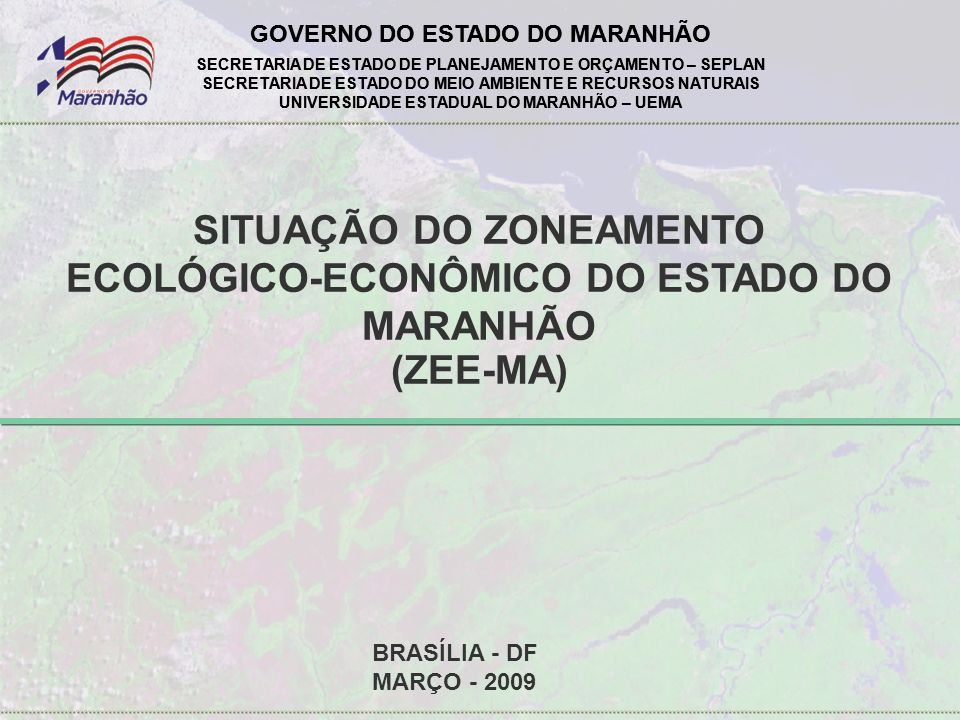 GOVERNO DO ESTADO DO MARANHÃO SECRETARIA DE ESTADO DE PLANEJAMENTO E ORÇAMENTO – SEPLAN SECRETARIA DE ESTADO DO MEIO AMBIENTE E RECURSOS NATURAIS UNIVERSIDADE ESTADUAL DO MARANHÃO – UEMA GOVERNO DO ESTADO DO MARANHÃO SECRETARIA DE ESTADO DE PLANEJAMENTO E ORÇAMENTO – SEPLAN SECRETARIA DE ESTADO DO MEIO AMBIENTE E RECURSOS NATURAIS UNIVERSIDADE ESTADUAL DO MARANHÃO – UEMA SITUAÇÃO DO ZONEAMENTO ECOLÓGICO-ECONÔMICO DO ESTADO DO MARANHÃO (ZEE-MA) BRASÍLIA - DF MARÇO - 2009
