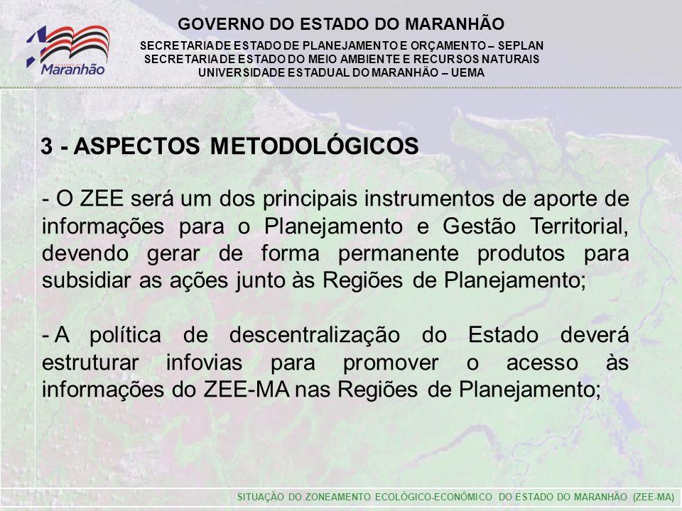 GOVERNO DO ESTADO DO MARANHÃO SECRETARIA DE ESTADO DE PLANEJAMENTO E ORÇAMENTO – SEPLAN SECRETARIA DE ESTADO DO MEIO AMBIENTE E RECURSOS NATURAIS UNIVERSIDADE ESTADUAL DO MARANHÃO – UEMA SITUAÇÃO DO ZONEAMENTO ECOLÓGICO-ECONÔMICO DO ESTADO DO MARANHÃO (ZEE-MA) 3 - ASPECTOS METODOLÓGICOS - O ZEE será um dos principais instrumentos de aporte de informações para o Planejamento e Gestão Territorial, devendo gerar de forma permanente produtos para subsidiar as ações junto às Regiões de Planejamento; - A política de descentralização do Estado deverá estruturar infovias para promover o acesso às informações do ZEE-MA nas Regiões de Planejamento;