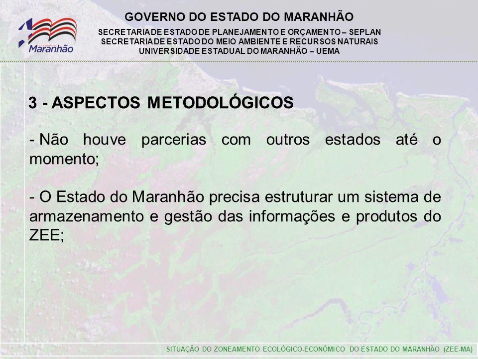 GOVERNO DO ESTADO DO MARANHÃO SECRETARIA DE ESTADO DE PLANEJAMENTO E ORÇAMENTO – SEPLAN SECRETARIA DE ESTADO DO MEIO AMBIENTE E RECURSOS NATURAIS UNIVERSIDADE ESTADUAL DO MARANHÃO – UEMA SITUAÇÃO DO ZONEAMENTO ECOLÓGICO-ECONÔMICO DO ESTADO DO MARANHÃO (ZEE-MA) 3 - ASPECTOS METODOLÓGICOS - Não houve parcerias com outros estados até o momento; - O Estado do Maranhão precisa estruturar um sistema de armazenamento e gestão das informações e produtos do ZEE;