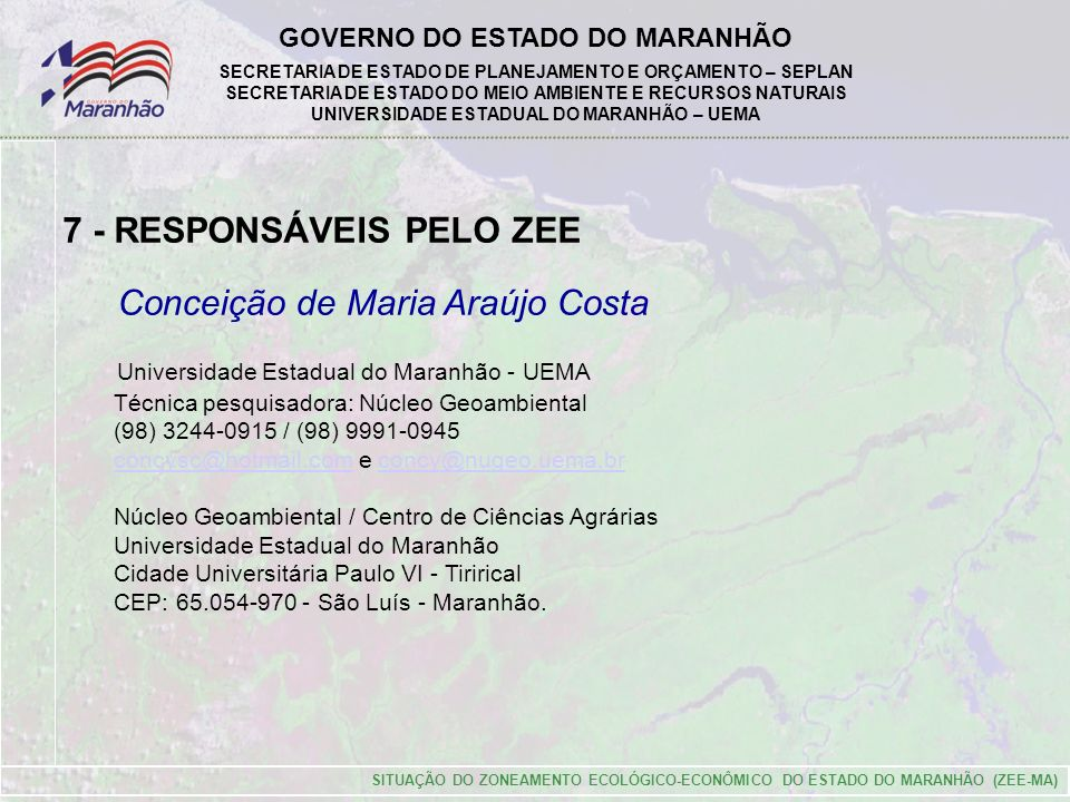 GOVERNO DO ESTADO DO MARANHÃO SECRETARIA DE ESTADO DE PLANEJAMENTO E ORÇAMENTO – SEPLAN SECRETARIA DE ESTADO DO MEIO AMBIENTE E RECURSOS NATURAIS UNIVERSIDADE ESTADUAL DO MARANHÃO – UEMA Conceição de Maria Araújo Costa Universidade Estadual do Maranhão - UEMA Técnica pesquisadora: Núcleo Geoambiental (98) 3244-0915 / (98) 9991-0945 concysc@hotmail.com e concy@nugeo.uema.brconcysc@hotmail.comconcy@nugeo.uema.br Núcleo Geoambiental / Centro de Ciências Agrárias Universidade Estadual do Maranhão Cidade Universitária Paulo VI - Tirirical CEP: 65.054-970 - São Luís - Maranhão.