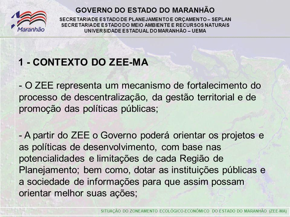 GOVERNO DO ESTADO DO MARANHÃO SECRETARIA DE ESTADO DE PLANEJAMENTO E ORÇAMENTO – SEPLAN SECRETARIA DE ESTADO DO MEIO AMBIENTE E RECURSOS NATURAIS UNIVERSIDADE ESTADUAL DO MARANHÃO – UEMA SITUAÇÃO DO ZONEAMENTO ECOLÓGICO-ECONÔMICO DO ESTADO DO MARANHÃO (ZEE-MA) 1 - CONTEXTO DO ZEE-MA - A partir do ZEE o Governo poderá orientar os projetos e as políticas de desenvolvimento, com base nas potencialidades e limitações de cada Região de Planejamento; bem como, dotar as instituições públicas e a sociedade de informações para que assim possam orientar melhor suas ações; - O ZEE representa um mecanismo de fortalecimento do processo de descentralização, da gestão territorial e de promoção das políticas públicas;