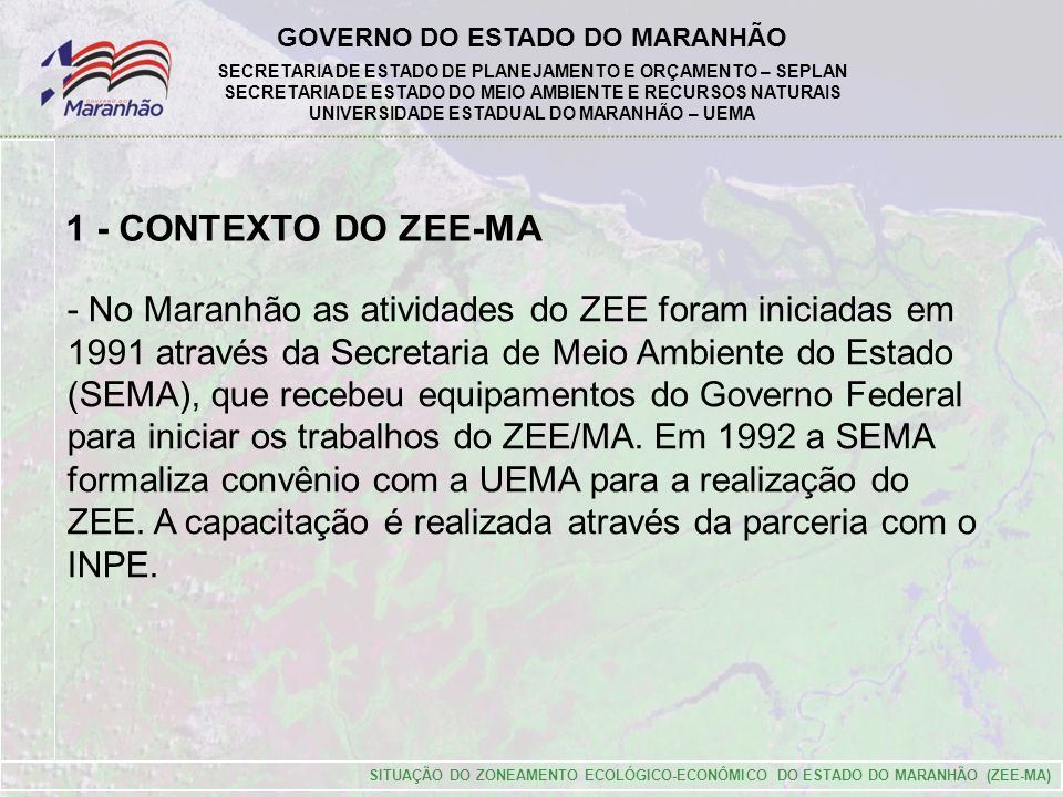 GOVERNO DO ESTADO DO MARANHÃO SECRETARIA DE ESTADO DE PLANEJAMENTO E ORÇAMENTO – SEPLAN SECRETARIA DE ESTADO DO MEIO AMBIENTE E RECURSOS NATURAIS UNIVERSIDADE ESTADUAL DO MARANHÃO – UEMA SITUAÇÃO DO ZONEAMENTO ECOLÓGICO-ECONÔMICO DO ESTADO DO MARANHÃO (ZEE-MA) 1 - CONTEXTO DO ZEE-MA - No Maranhão as atividades do ZEE foram iniciadas em 1991 através da Secretaria de Meio Ambiente do Estado (SEMA), que recebeu equipamentos do Governo Federal para iniciar os trabalhos do ZEE/MA.