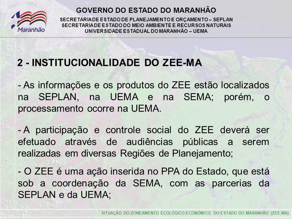 GOVERNO DO ESTADO DO MARANHÃO SECRETARIA DE ESTADO DE PLANEJAMENTO E ORÇAMENTO – SEPLAN SECRETARIA DE ESTADO DO MEIO AMBIENTE E RECURSOS NATURAIS UNIVERSIDADE ESTADUAL DO MARANHÃO – UEMA SITUAÇÃO DO ZONEAMENTO ECOLÓGICO-ECONÔMICO DO ESTADO DO MARANHÃO (ZEE-MA) 2 - INSTITUCIONALIDADE DO ZEE-MA - As informações e os produtos do ZEE estão localizados na SEPLAN, na UEMA e na SEMA; porém, o processamento ocorre na UEMA.