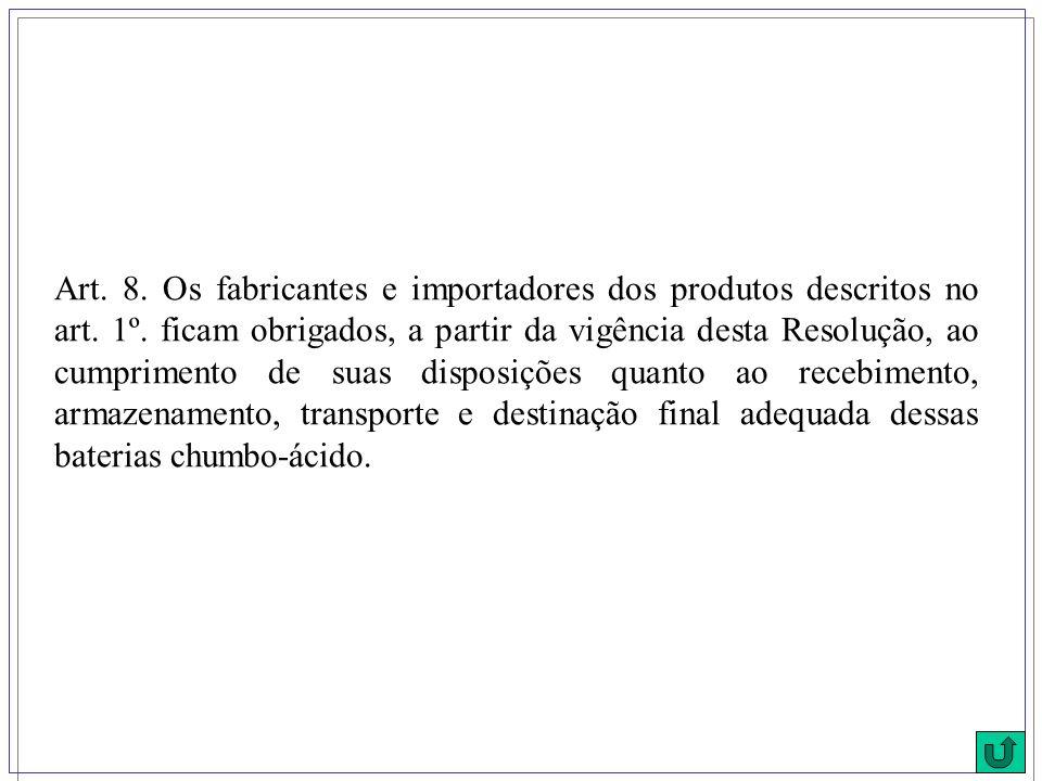 Art. 8. Os fabricantes e importadores dos produtos descritos no art. 1º. ficam obrigados, a partir da vigência desta Resolução, ao cumprimento de suas