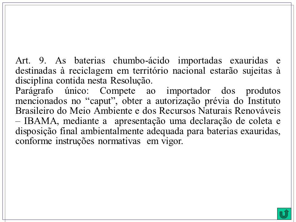 Art. 9. As baterias chumbo-ácido importadas exauridas e destinadas à reciclagem em território nacional estarão sujeitas à disciplina contida nesta Res