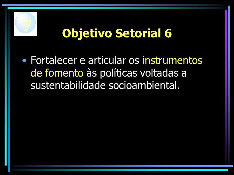 Objetivo Setorial 6 Fortalecer e articular os instrumentos de fomento às políticas voltadas a sustentabilidade socioambiental.