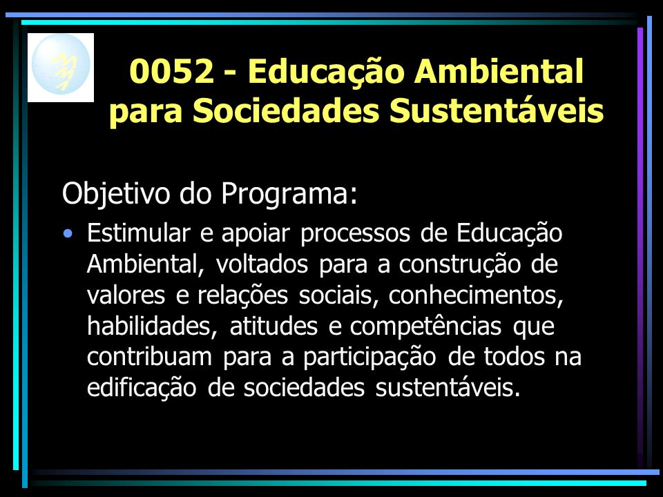 0052 - Educação Ambiental para Sociedades Sustentáveis Objetivo do Programa: Estimular e apoiar processos de Educação Ambiental, voltados para a construção de valores e relações sociais, conhecimentos, habilidades, atitudes e competências que contribuam para a participação de todos na edificação de sociedades sustentáveis.