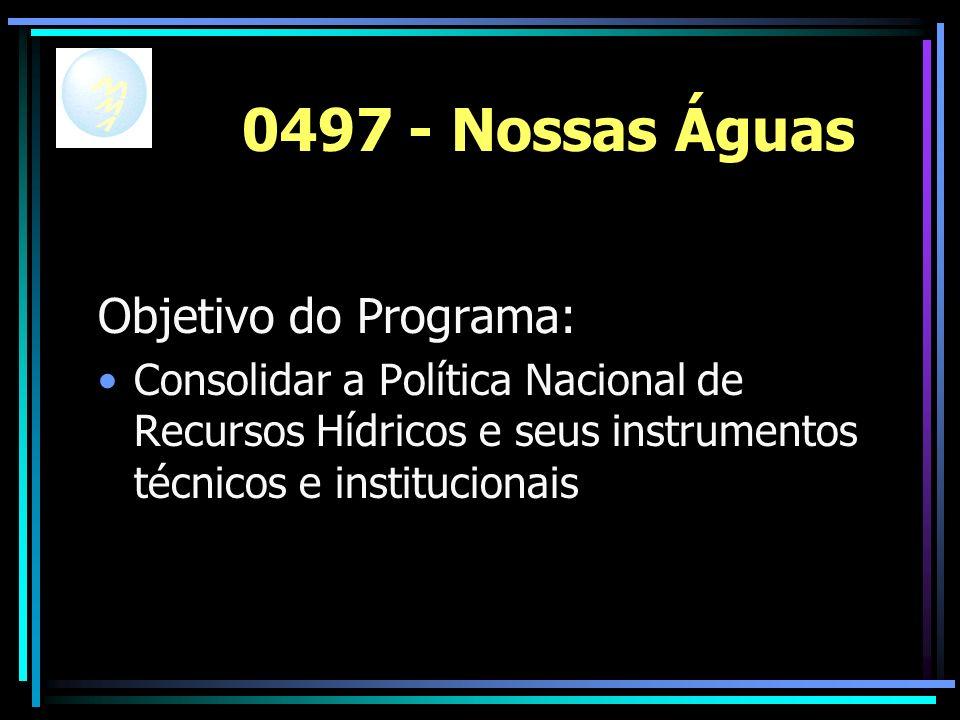 0497 - Nossas Águas Objetivo do Programa: Consolidar a Política Nacional de Recursos Hídricos e seus instrumentos técnicos e institucionais