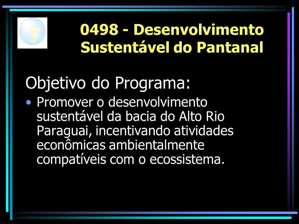 0498 - Desenvolvimento Sustentável do Pantanal Objetivo do Programa: Promover o desenvolvimento sustentável da bacia do Alto Rio Paraguai, incentivando atividades econômicas ambientalmente compatíveis com o ecossistema.