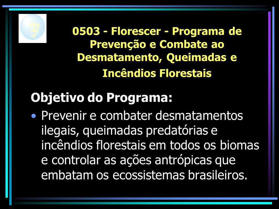 0503 - Florescer - Programa de Prevenção e Combate ao Desmatamento, Queimadas e Incêndios Florestais Objetivo do Programa: Prevenir e combater desmatamentos ilegais, queimadas predatórias e incêndios florestais em todos os biomas e controlar as ações antrópicas que embatam os ecossistemas brasileiros.