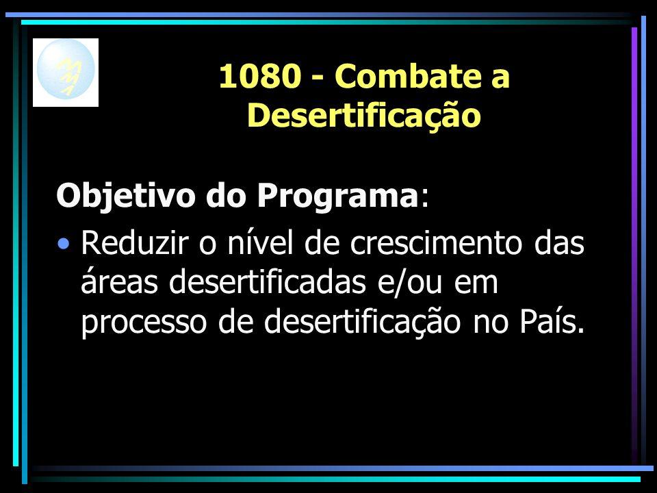 1080 - Combate a Desertificação Objetivo do Programa: Reduzir o nível de crescimento das áreas desertificadas e/ou em processo de desertificação no País.