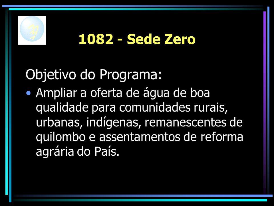 1082 - Sede Zero Objetivo do Programa: Ampliar a oferta de água de boa qualidade para comunidades rurais, urbanas, indígenas, remanescentes de quilombo e assentamentos de reforma agrária do País.